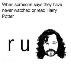 R u Sirius??! I am OFFENDED u haven't even READ Harry Potter!!