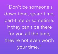 No one can be there for you all the time except yourself, but you don't want to be and afterthought...