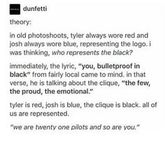 twenty one pilots, josh dun, and tyler joseph image <<< Did anybody think of how their logo is the blue and red characters tied together by the black dash? Do you think that we are the black dash in their logo? Tyler And Josh, Tyler Joseph, Emo, Paramore, Staying Alive, My Chemical Romance, Troye Sivan, Pentatonix, Music Bands