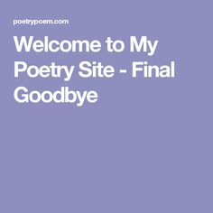 Welcome to My Poetry Site - Final Goodbye