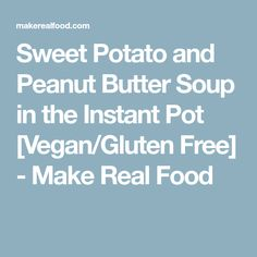 Sweet Potato and Peanut Butter Soup in the Instant Pot [Vegan/Gluten Free] - Make Real Food