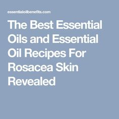 The Best Essential Oils and Essential Oil Recipes For Rosacea Skin Revealed