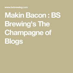 Makin Bacon   : BS Brewing's The Champagne of Blogs