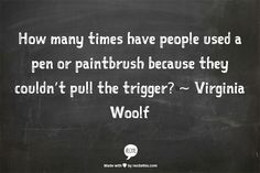 How many times have people used a pen or paintbrush because they couldn't pull the trigger?  ~ Virginia Woolf