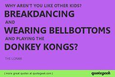 Why arent you like other kids? Breakdancing and wearing bellbottoms and playing the Donkey Kongs? - The Lorax [ found at quotegeek.com ]