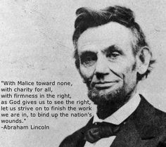 With Malice toward none, with charity for all ~ Abraham Lincoln
