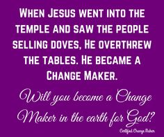 Jesus did not allow this earth realm to define Him.  His Father House's was a place of worship.  He became indignant and began to flip over the tables of the money changers.  He became the first Certified Change Maker of His Father, God.   Choose this day to become a Certified Change Maker, changing the atmosphere wherever you go.