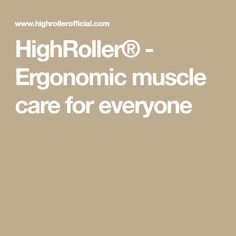 HighRoller® - Ergonomic muscle care for everyone