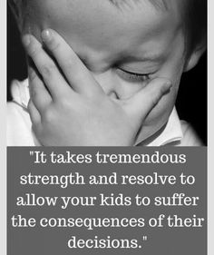It takes tremendous strength and resolve to allow your kids to suffer the consequence of their decisions.