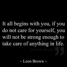 It all begins with you, if you do not care for yourself, you will not be strong enough to take care of anything in life.