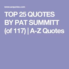 TOP 25 QUOTES BY PAT SUMMITT (of 117)   A-Z Quotes