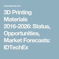 3D Printing Materials 2016-2026: Status, Opportunities, Market Forecasts: IDTechEx