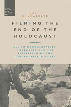 Filming the End of the Holocaust: Allied Documentaries, Nuremberg and the Liberation of the Concentration Camps