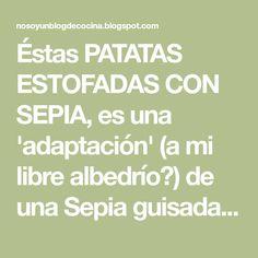 Éstas PATATAS ESTOFADAS CON SEPIA, es una 'adaptación' (a mi libre albedrío☺) de una Sepia guisada con patatas del blog de mi querida Mar...