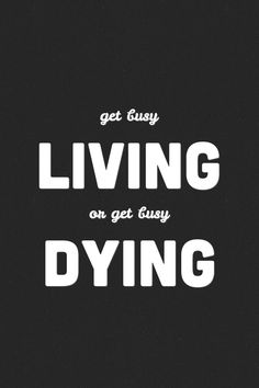 Get busy Living or get busy Dying.