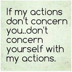 Don't concern yourself with my actions.