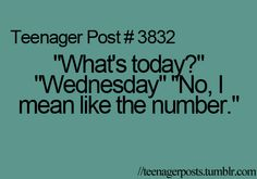 "This would be me I ask"" what number is today"" My husband automatically knows what I mean,Is it weird that I seem to relate to all these teenager memes at my young ole age of 42 ? Funny Relatable Memes, Funny Quotes, Relatable Posts, Funny Teenager Quotes, Stupid Funny, The Funny, Funny Teen Posts, Teen Life, Teen Quotes"