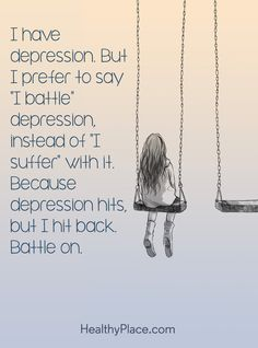 """Quote on depression: I have depression. But I prefer to say """"I battle"""" depression, instead of """"I suffer"""" with it. Because depression hits, but I hit back. Battle on. www.HealthyPlace.com"""