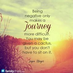 Being negative only makes a journey more difficult. You may be given a cactus, but you don't have to sit on it.