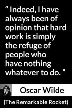 Oscar Wilde - The Remarkable Rocket - Indeed, I have always been of opinion that hard work is simply the refuge of people who have nothing whatever to do.