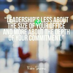 """""""LEADERSHIP'S LESS ABOUT THE SIZE OF YOUR OFFICE AND MORE ABOUT THE DEPTH OF YOUR COMMITMENT."""""""