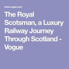 The Royal Scotsman, a Luxury Railway Journey Through Scotland - Vogue