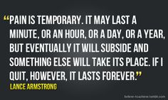 Lance Armstrong: Pain is temporary. It may last a minute, or an hour, or a day, or a year, but eventually it will subside and something else will takes its place. If I quit, however, it lasts forever.