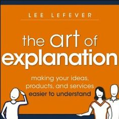 The Art of Explanation: Making your Ideas, Products, and Services Easier to Understand by [LeFever, Lee]