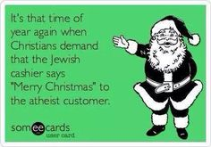 """""""It's that time of year again when Christians demand that the Jewish cashier says """"Merry Christmas"""" to the atheist customer."""""""