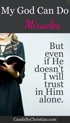 My God can do miracles, but even if He doesn't I will trust in Him alone. http://candidlychristian.com/miracle/