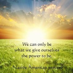 We can only be what we give ourselves the power to be. Native American proverb