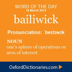 bailiwick (noun): (one's bailiwick) one's sphere of operations or area of interest. Word of the Day for 16 March 2015. #WOTD #WordoftheDay #bailiwick