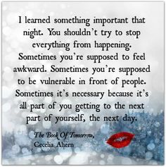 I learned something important that night. You shouldn't try to stop everything from happening. Sometimes you're supposed to feel awkward. Sometimes you're supposed to be vulnerable in front of people. Sometimes,,,. ~ The Book Of Tomorrow, Cecelia Ahern Drop by and check out our Facebook page for more incredible inspirational quotes! <3 https://www.facebook.com/LoveSexIntelligence #inspirationalquotes #selflovequotes #awkward #quotes #ilovemylsi