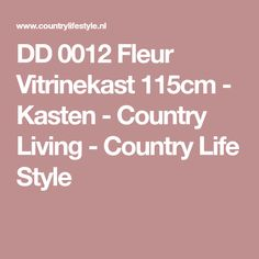 DD 0012 Fleur Vitrinekast 115cm - Kasten - Country Living - Country Life Style Country Life, Country Living, Lifestyle, The Great Outdoors, Res Life, Res Life