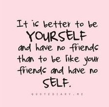 It can also be used as, 'It is better to be YOURSELF and have no friends than to be like your friends and have no SELF-ESTEEM