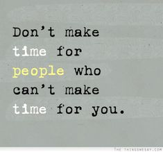 Don't make time for people who can't make time for you