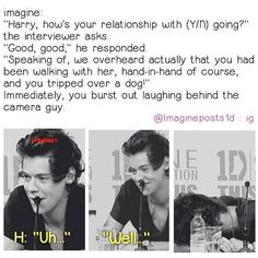 Harry imagine<< am I the only one who can acctually picture Harry doing that though?>>>>>>I sure can!!<<< he did trip over a dog. Then made sure it was ok.