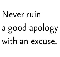 Never ruin a good apology with an excuse.