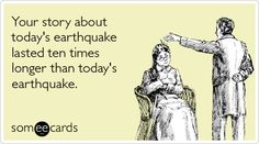 Your story about today's earthquake lasted ten times longer than today's earthquake. #ecard