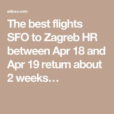 The best flights SFO to Zagreb HR between Apr 18 and Apr 19 return about 2 weeks…
