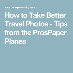 How to Take Better Travel Photos - Tips from the ProsPaper Planes