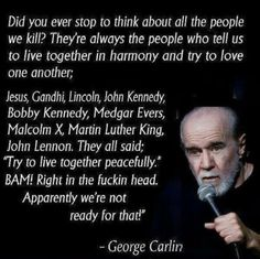 Did you ever stop to think about all the people we kill? George Carlin So true, so sad. Quotable Quotes, Wisdom Quotes, Quotes To Live By, Me Quotes, Funny Quotes, Qoutes, Famous Quotes, People Quotes, George Carlin