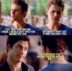 Because you haven't had sex with me. ~ Damon Salvatore TVD THE VAMPIRE DIARIES