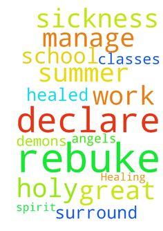 Healing -  Dear God, I pray and declare that I am healed. I rebuke this sickness off of me �I declare I will do great with my summer classes. Lord help me manage work and school. Surround me with your Holy Spirit and Angels. I rebuke any demons. In Jesus Name Amen. �  Posted at: https://prayerrequest.com/t/dmo #pray #prayer #request #prayerrequest