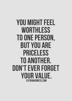 You might feel worthless to one person, but priceless to another. Don't ever forget your value.