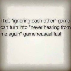 Don't play that game with me. I'll ignore you so hard, you'll doubt your own existence