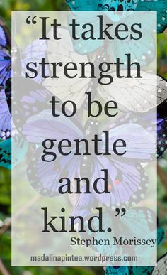 It takes courage te be gentle and kind.