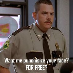 Dimpus Burger Guy: [into mic] Double baco cheeseburger. It's for a cop.   Farva: What the hell's that all about? You gonna spit in it now?