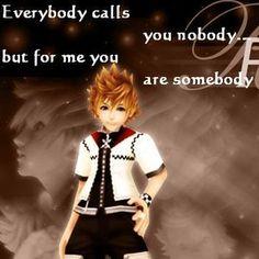 Everybody call u nobody, but for me u are somebody - roxas (kingdom hearts)