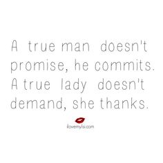A true man doesn't promise, he commits.  A true lady doesn't demand, she thanks.  <3 Visit us on Facebook for so many more amazing relationship quotes! https://www.facebook.com/LoveSexIntelligence